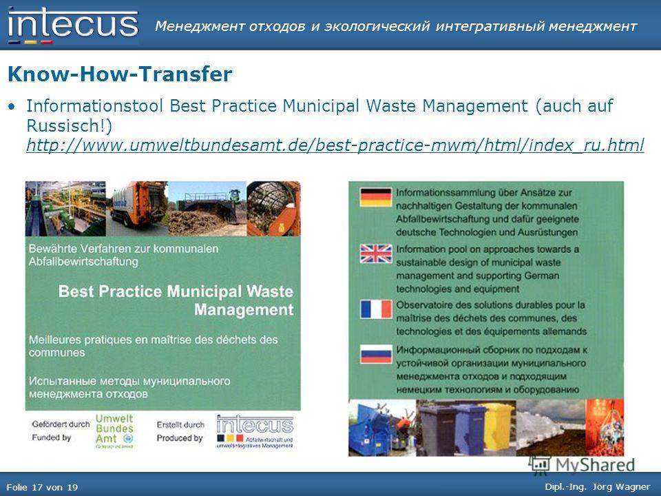Менеджмент отходов и экологический интегративный менеджмент Folie 17 von 19 Dipl.-Ing. Jörg Wagner Know-How-Transfer Informationstool Best Practice Municipal Waste Management (auch auf Russisch!) http://www.umweltbundesamt.de/best-practice-mwm/html/i
