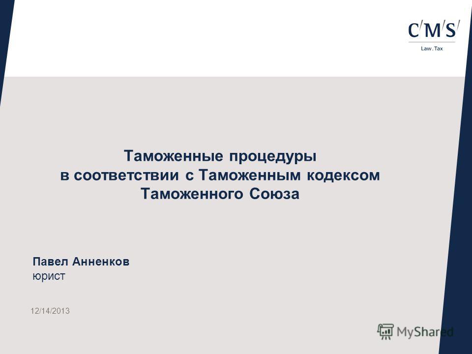 12/14/2013 Таможенные процедуры в соответствии с Таможенным кодексом Таможенного Союза Павел Анненков юрист