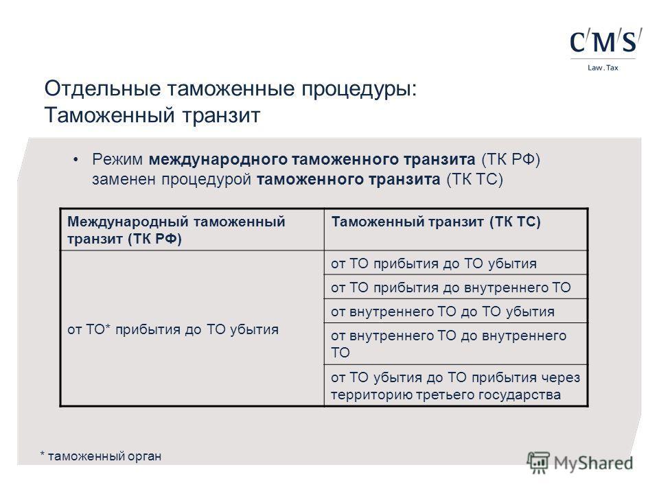 Отдельные таможенные процедуры: Таможенный транзит Режим международного таможенного транзита (ТК РФ) заменен процедурой таможенного транзита (ТК ТС) Международный таможенный транзит (ТК РФ) Таможенный транзит (ТК ТС) от ТО* прибытия до ТО убытия от Т