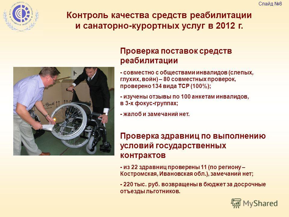 Контроль качества средств реабилитации и санаторно-курортных услуг в 2012 г. Слайд 8 Проверка поставок средств реабилитации - совместно с обществами инвалидов (слепых, глухих, войн) – 80 совместных проверок, проверено 134 вида ТСР (100%); - изучены о