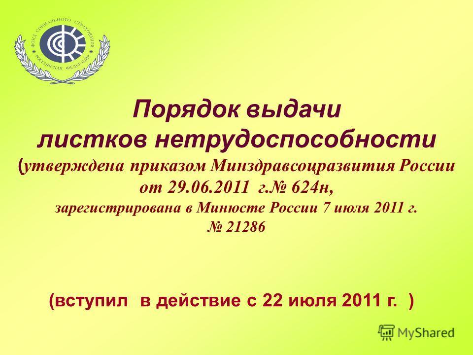 Порядок выдачи листков нетрудоспособности ( утверждена приказом Минздравсоцразвития России от 29.06.2011 г. 624н, зарегистрирована в Минюсте России 7 июля 2011 г. 21286 (вступил в действие с 22 июля 2011 г. )