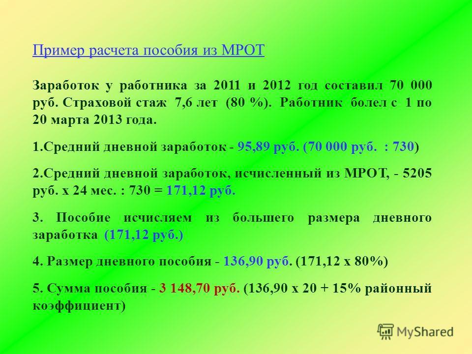 Пример расчета пособия из МРОТ Заработок у работника за 2011 и 2012 год составил 70 000 руб. Страховой стаж 7,6 лет (80 %). Работник болел с 1 по 20 марта 2013 года. 1.Средний дневной заработок - 95,89 руб. (70 000 руб. : 730) 2.Средний дневной зараб