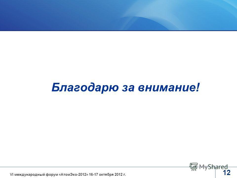 12 Благодарю за внимание! VI международный форум «АтомЭко-2012» 16-17 октября 2012 г.