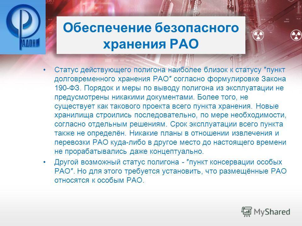 Обеспечение безопасного хранения РАО Статус действующего полигона наиболее близок к статусу пункт долговременного хранения РАО согласно формулировке Закона 190-ФЗ. Порядок и меры по выводу полигона из эксплуатации не предусмотрены никакими документам