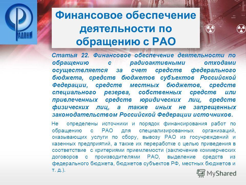Финансовое обеспечение деятельности по обращению с РАО Статья 22. Финансовое обеспечение деятельности по обращению с радиоактивными отходами осуществляется за счет средств федерального бюджета, средств бюджетов субъектов Российской Федерации, средств