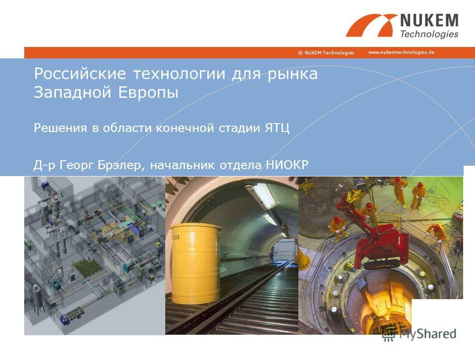 www.nukemtechnologies.de © NUKEM Technologies Российские технологии для рынка Западной Европы Решения в области конечной стадии ЯТЦ Д-р Георг Брэлер, начальник отдела НИОКР