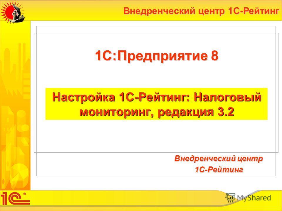 Внедренческий центр 1С-Рейтинг Настройка 1С-Рейтинг: Налоговый мониторинг, редакция 3.2 1С:Предприятие 8 Внедренческий центр 1С-Рейтинг