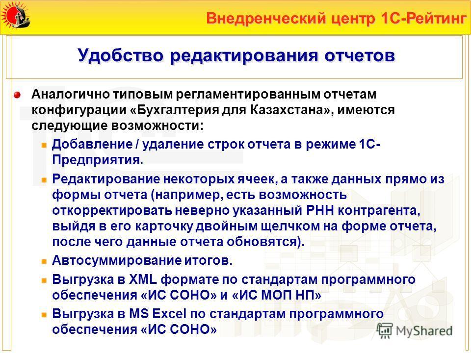 Внедренческий центр 1С-Рейтинг Удобство редактирования отчетов Аналогично типовым регламентированным отчетам конфигурации «Бухгалтерия для Казахстана», имеются следующие возможности: Добавление / удаление строк отчета в режиме 1С- Предприятия. Редакт