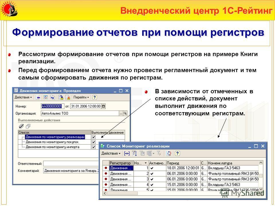 Внедренческий центр 1С-Рейтинг Формирование отчетов при помощи регистров Рассмотрим формирование отчетов при помощи регистров на примере Книги реализации. Перед формированием отчета нужно провести регламентный документ и тем самым сформировать движен