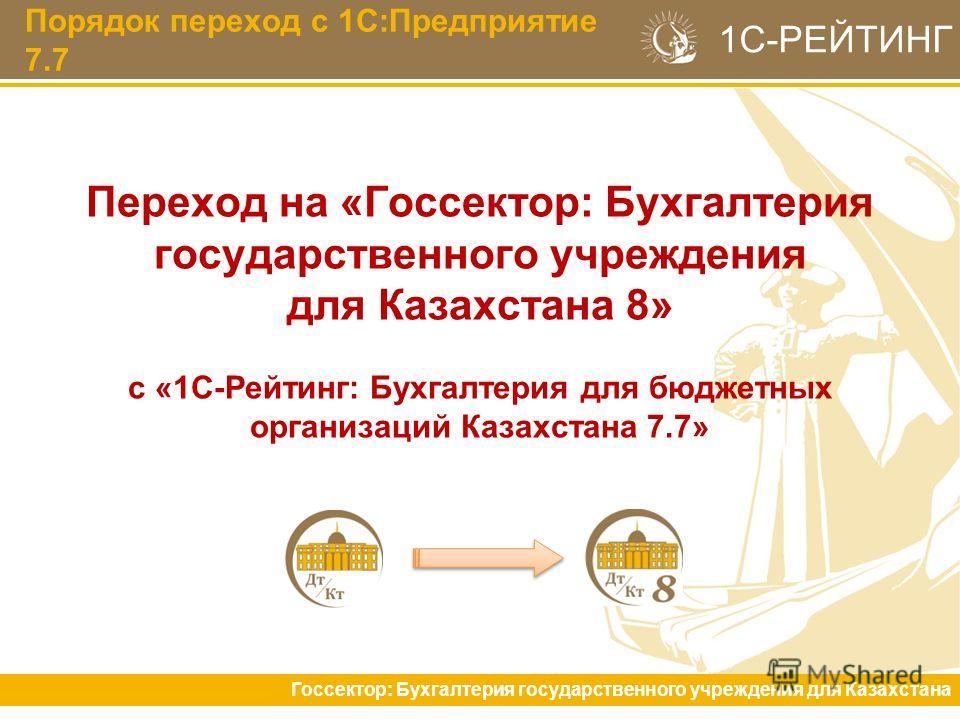 Порядок переход с 1С:Предприятие 7.7 Госсектор: Бухгалтерия государственного учреждения для Казахстана 1С-РЕЙТИНГ Переход на «Госсектор: Бухгалтерия государственного учреждения для Казахстана 8» с «1С-Рейтинг: Бухгалтерия для бюджетных организаций Ка