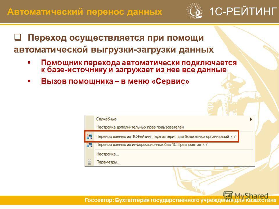Автоматический перенос данных Госсектор: Бухгалтерия государственного учреждения для Казахстана 1С-РЕЙТИНГ Переход осуществляется при помощи автоматической выгрузки-загрузки данных Помощник перехода автоматически подключается к базе-источнику и загру