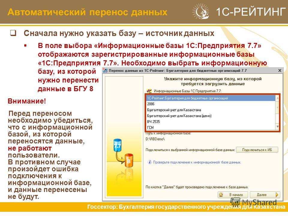 Автоматический перенос данных Госсектор: Бухгалтерия государственного учреждения для Казахстана 1С-РЕЙТИНГ Сначала нужно указать базу – источник данных В поле выбора «Информационные базы 1С:Предприятия 7.7» отображаются зарегистрированные информацион