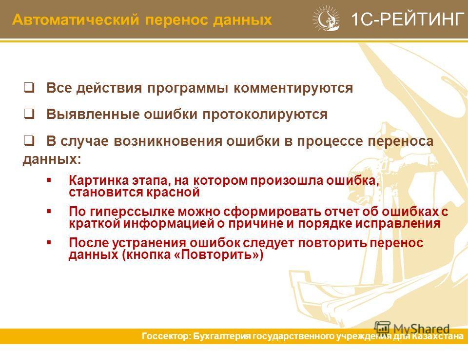 Автоматический перенос данных Госсектор: Бухгалтерия государственного учреждения для Казахстана 1С-РЕЙТИНГ Все действия программы комментируются Выявленные ошибки протоколируются В случае возникновения ошибки в процессе переноса данных: Картинка этап