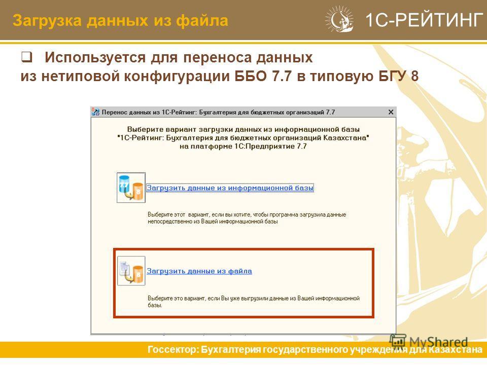 Загрузка данных из файла Госсектор: Бухгалтерия государственного учреждения для Казахстана 1С-РЕЙТИНГ Используется для переноса данных из нетиповой конфигурации ББО 7.7 в типовую БГУ 8