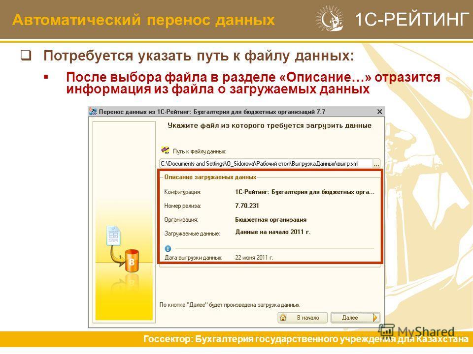 Автоматический перенос данных Госсектор: Бухгалтерия государственного учреждения для Казахстана 1С-РЕЙТИНГ Потребуется указать путь к файлу данных: После выбора файла в разделе «Описание…» отразится информация из файла о загружаемых данных