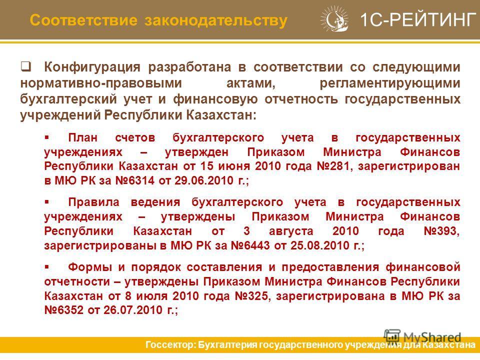 Соответствие законодательству Конфигурация разработана в соответствии со следующими нормативно-правовыми актами, регламентирующими бухгалтерский учет и финансовую отчетность государственных учреждений Республики Казахстан: План счетов бухгалтерского