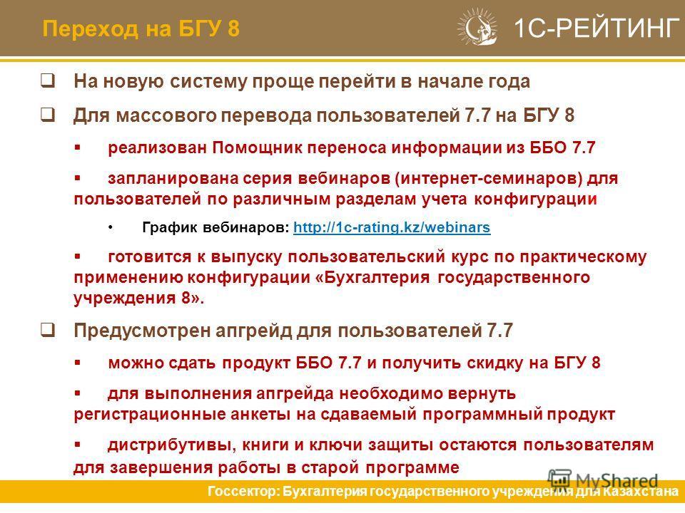 Переход на БГУ 8 Госсектор: Бухгалтерия государственного учреждения для Казахстана На новую систему проще перейти в начале года Для массового перевода пользователей 7.7 на БГУ 8 реализован Помощник переноса информации из ББО 7.7 запланирована серия в