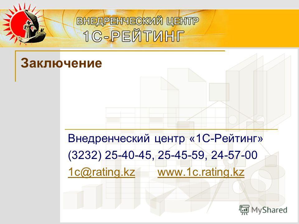 Заключение Внедренческий центр «1С-Рейтинг» (3232) 25-40-45, 25-45-59, 24-57-00 1с@rating.kzwww.1c.rating.kz