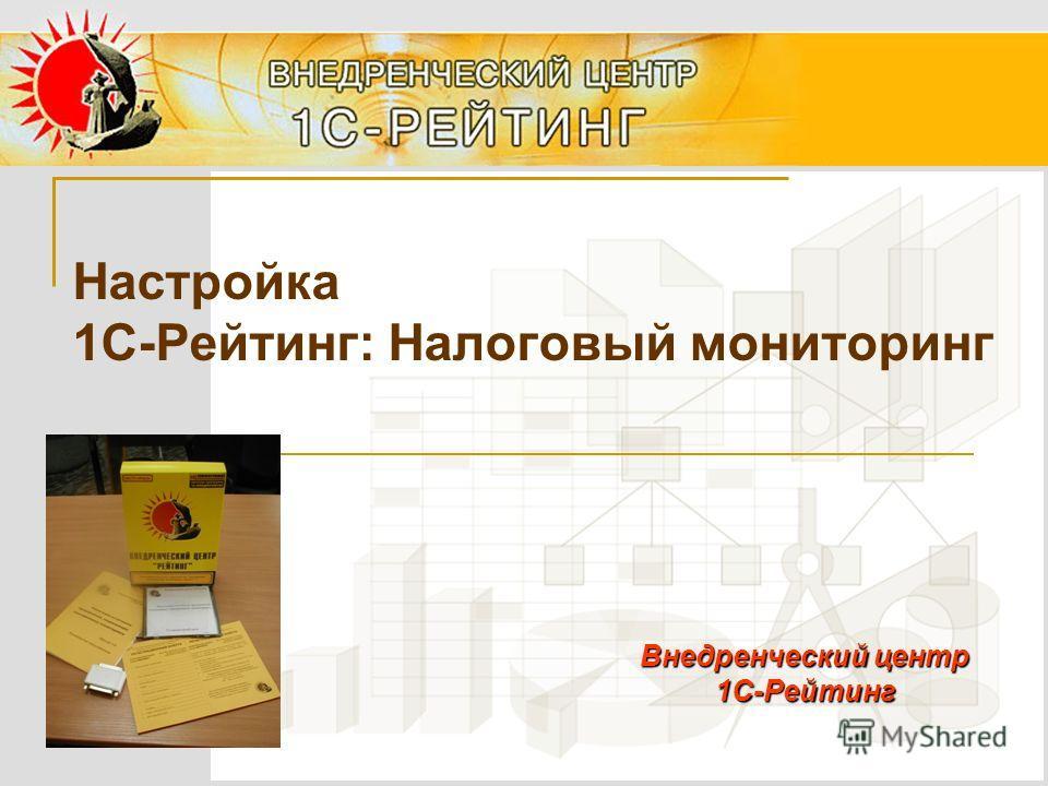 Настройка 1С-Рейтинг: Налоговый мониторинг Внедренческий центр 1С-Рейтинг