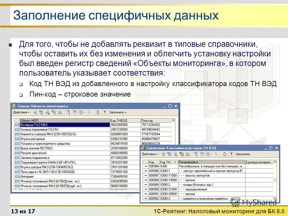 1С-Рейтинг: Налоговый мониторинг для БК 8.0 13 из 17 Заполнение специфичных данных Для того, чтобы не добавлять реквизит в типовые справочники, чтобы оставить их без изменения и облегчить установку настройки был введен регистр сведений «Объекты монит