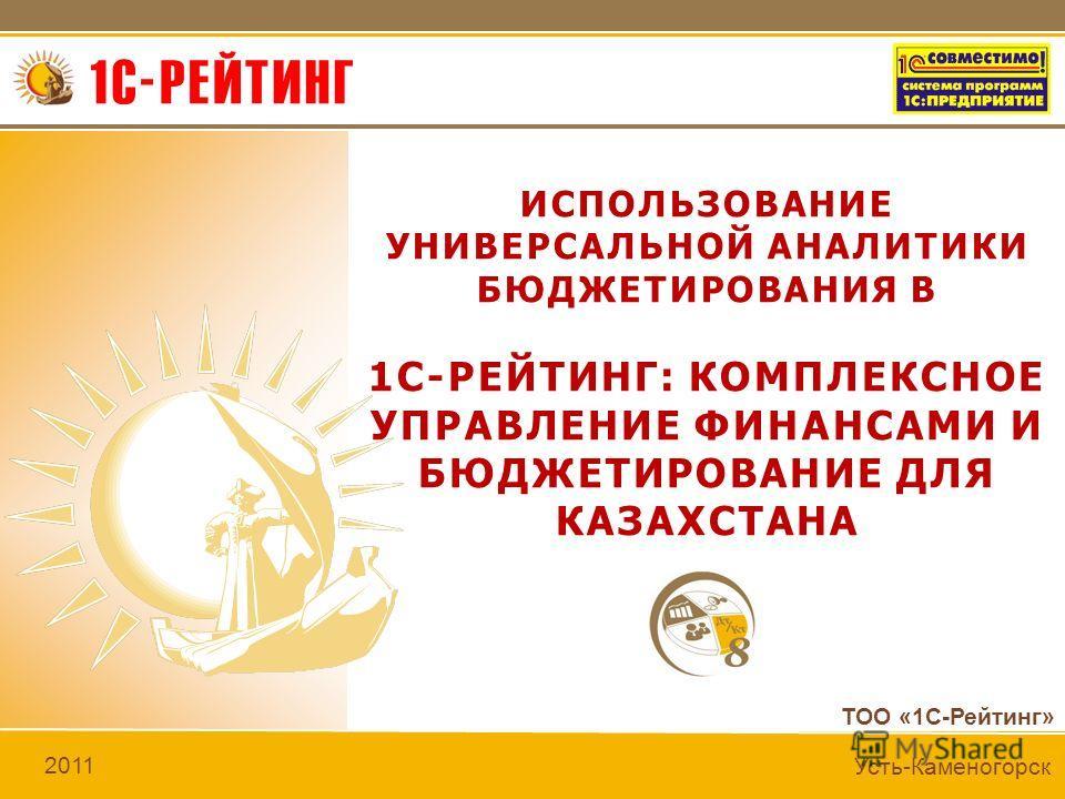 ТОО «1С-Рейтинг» 2011 Усть-Каменогорск ИСПОЛЬЗОВАНИЕ УНИВЕРСАЛЬНОЙ АНАЛИТИКИ БЮДЖЕТИРОВАНИЯ В 1С-РЕЙТИНГ: КОМПЛЕКСНОЕ УПРАВЛЕНИЕ ФИНАНСАМИ И БЮДЖЕТИРОВАНИЕ ДЛЯ КАЗАХСТАНА