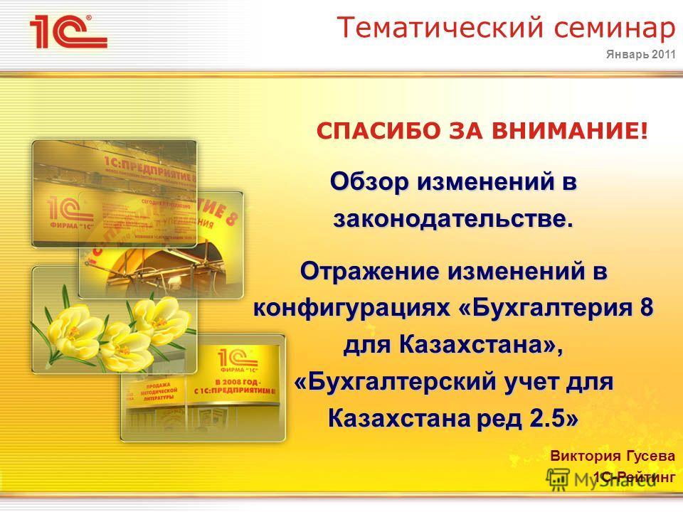 Январь 2011 Тематический семинар СПАСИБО ЗА ВНИМАНИЕ! Виктория Гусева 1С-Рейтинг Обзор изменений в законодательстве. Отражение изменений в конфигурациях «Бухгалтерия 8 для Казахстана», «Бухгалтерский учет для Казахстана ред 2.5»