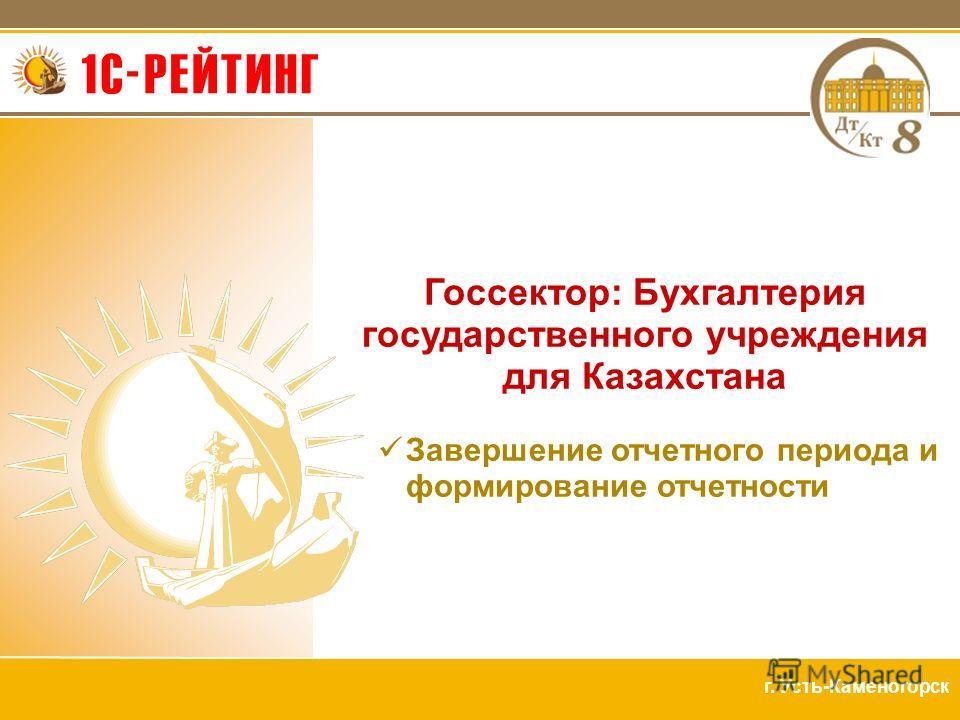 г. Усть-Каменогорск Госсектор: Бухгалтерия государственного учреждения для Казахстана Завершение отчетного периода и формирование отчетности