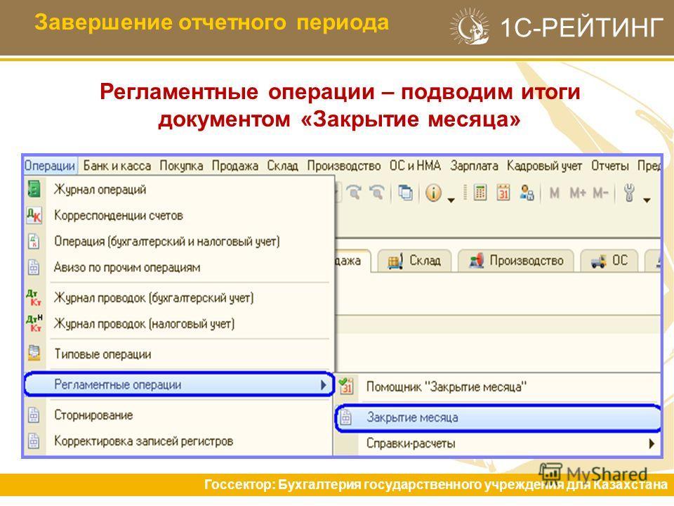 1С-РЕЙТИНГ Регламентные операции – подводим итоги документом «Закрытие месяца» Завершение отчетного периода Госсектор: Бухгалтерия государственного учреждения для Казахстана