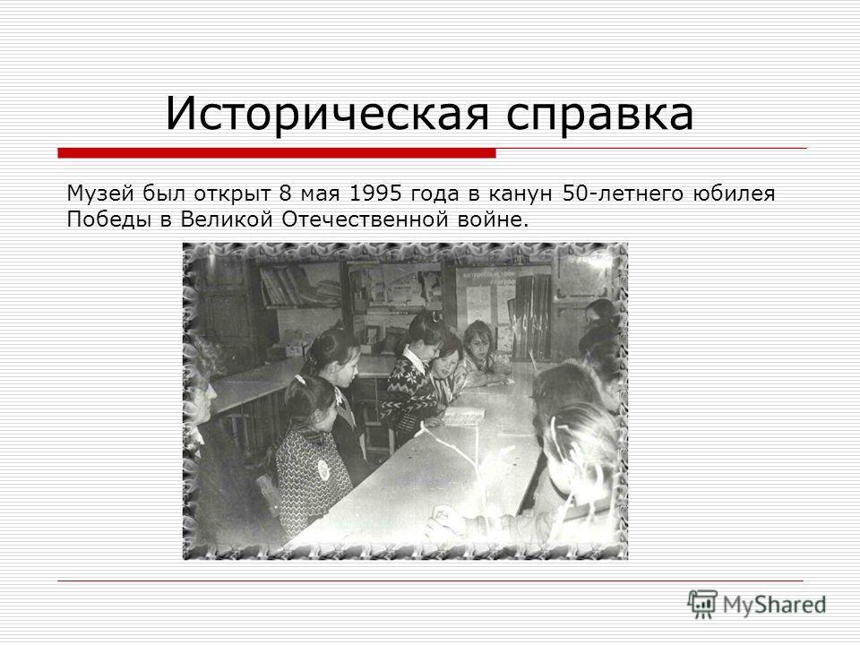 Историческая справка Музей был открыт 8 мая 1995 года в канун 50-летнего юбилея Победы в Великой Отечественной войне.