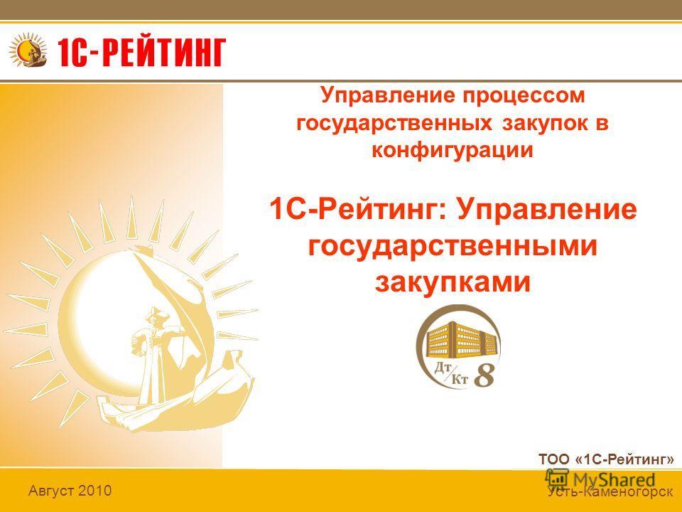 ТОО «1С-Рейтинг» Август 2010 Усть-Каменогорск Управление процессом государственных закупок в конфигурации 1С-Рейтинг: Управление государственными закупками