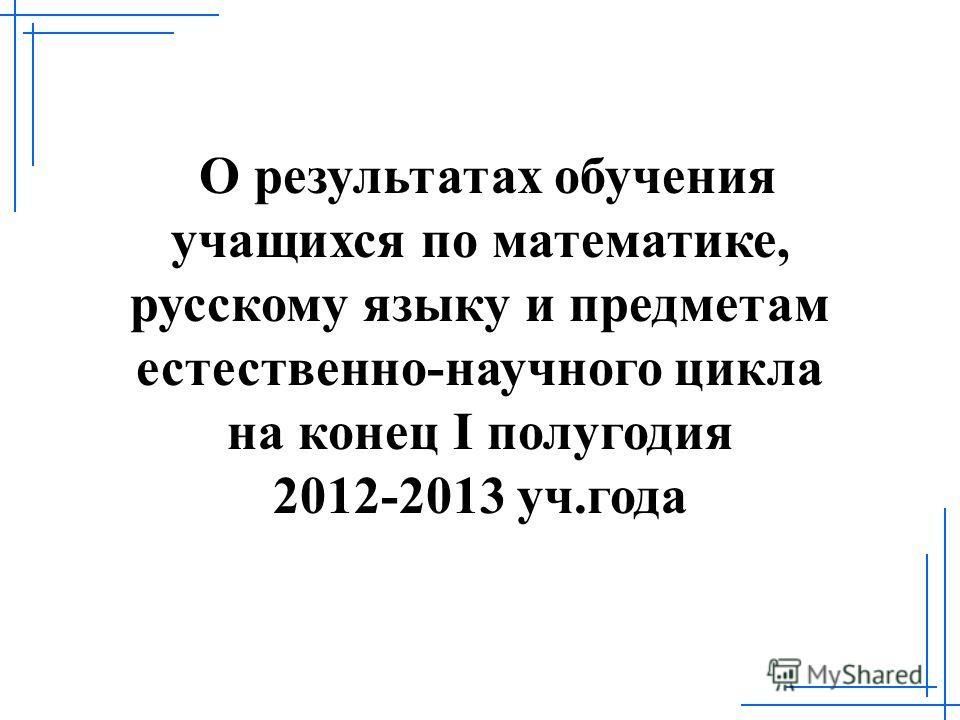 О результатах обучения учащихся по математике, русскому языку и предметам естественно-научного цикла на конец I полугодия 2012-2013 уч.года