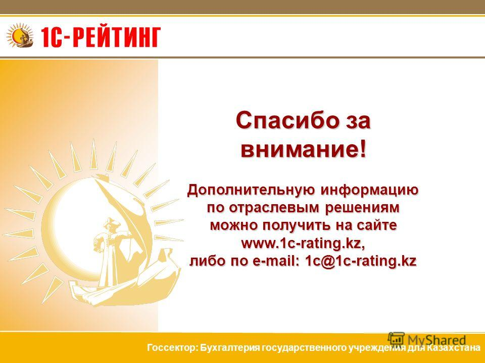 Спасибо за внимание! Дополнительную информацию по отраслевым решениям можно получить на сайте www.1c-rating.kz, либо по e-mail: 1c@1c-rating.kz Госсектор: Бухгалтерия государственного учреждения для Казахстана