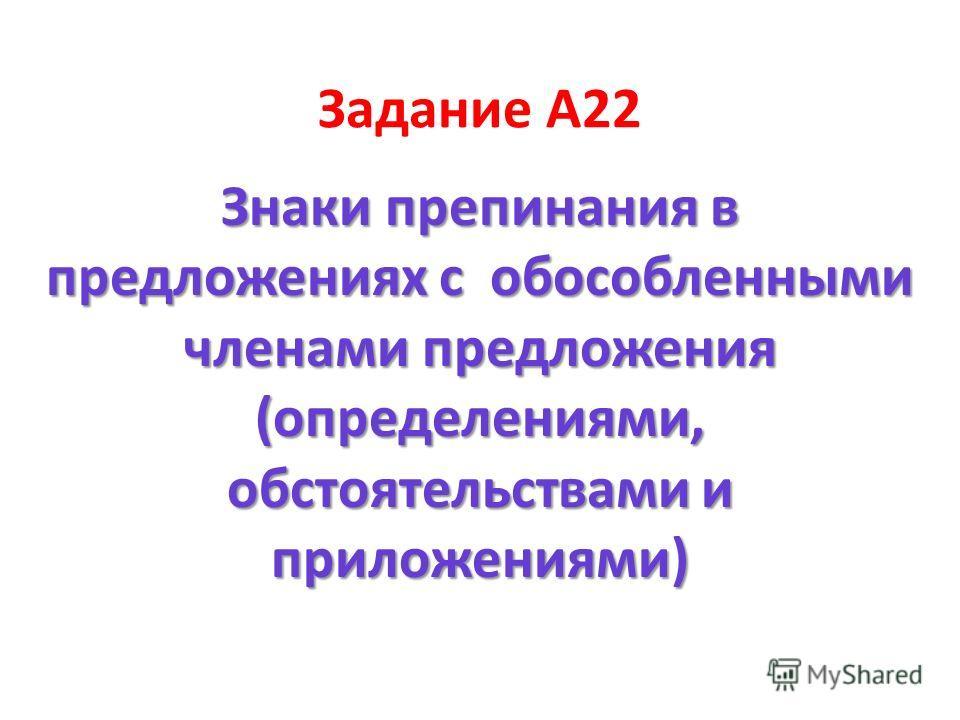 Задание А22 Знаки препинания в предложениях с обособленными членами предложения (определениями, обстоятельствами и приложениями)
