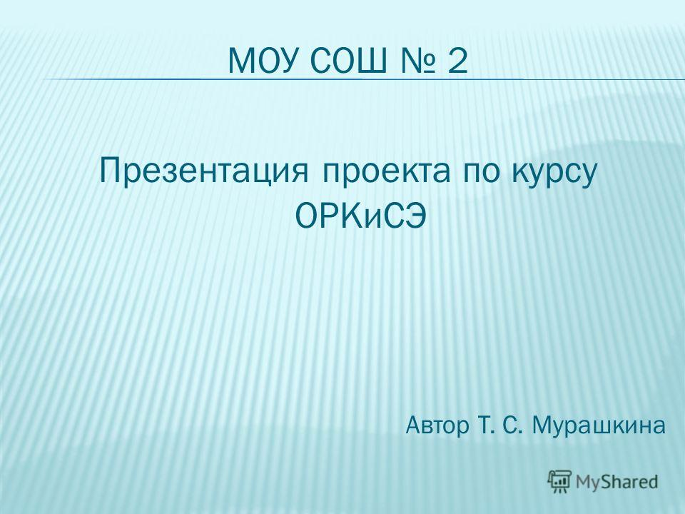 МОУ СОШ 2 Презентация проекта по курсу ОРКиСЭ Автор Т. С. Мурашкина