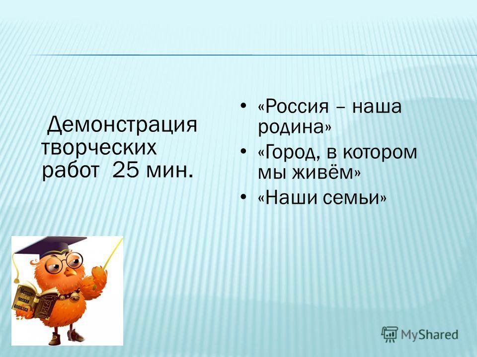 Демонстрация творческих работ 25 мин. «Россия – наша родина» «Город, в котором мы живём» «Наши семьи»