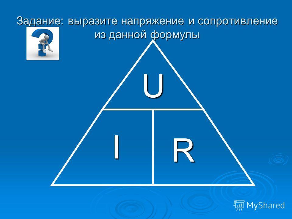 Задание: выразите напряжение и сопротивление из данной формулы I U R
