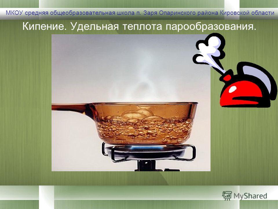 Кипение. Удельная теплота парообразования. МКОУ средняя общеобразовательная школа п. Заря Опаринского района Кировской области