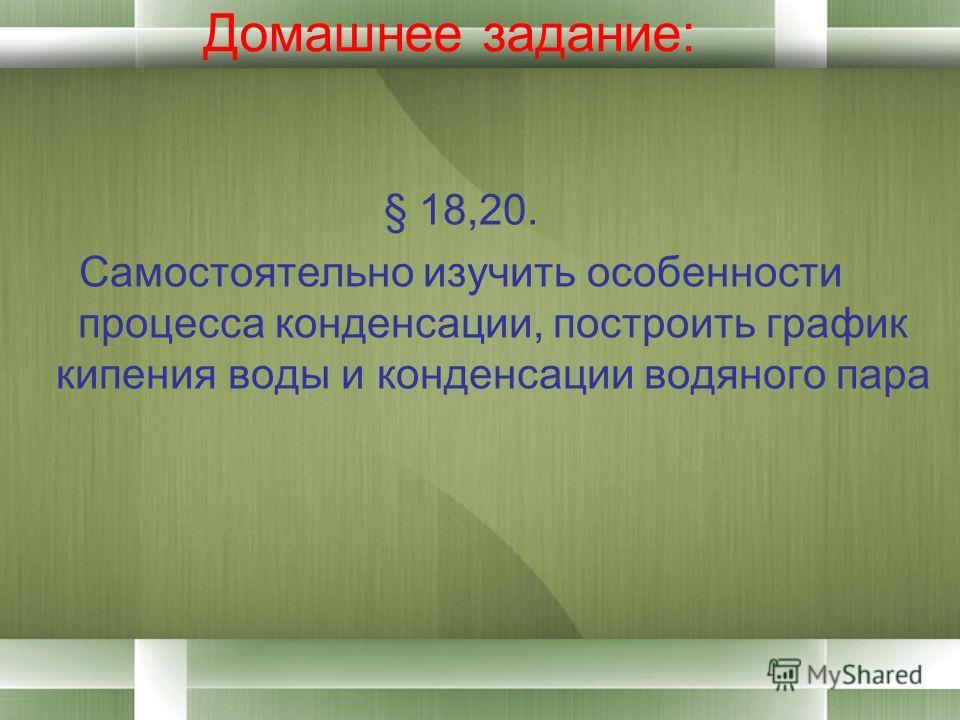 Домашнее задание: § 18,20. Самостоятельно изучить особенности процесса конденсации, построить график кипения воды и конденсации водяного пара