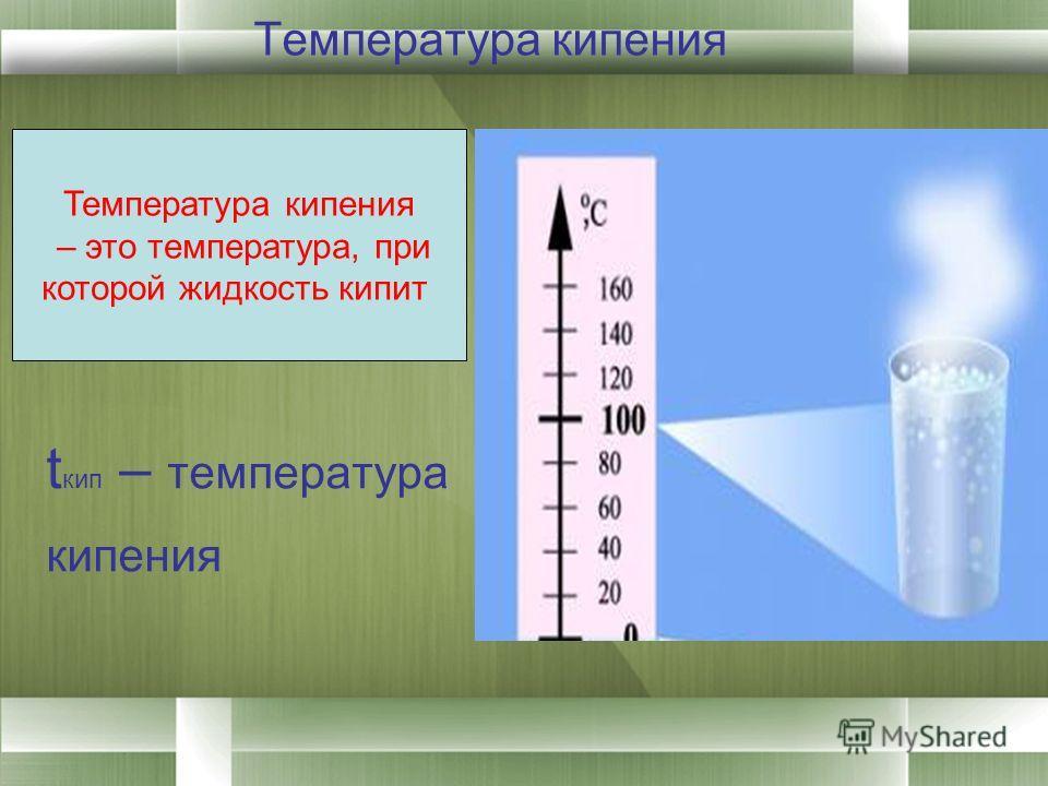 Температура кипения t кип – температура кипения Температура кипения – это температура, при которой жидкость кипит