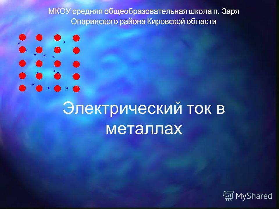 Электрический ток в металлах МКОУ средняя общеобразовательная школа п. Заря Опаринского района Кировской области