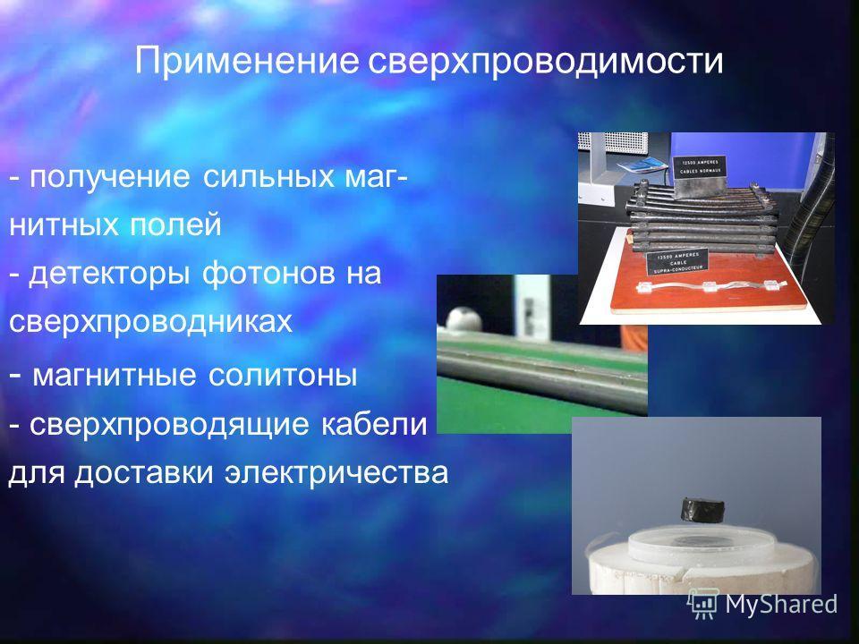 Применение сверхпроводимости - получение сильных маг- нитных полей - детекторы фотонов на сверхпроводниках - магнитные солитоны - сверхпроводящие кабели для доставки электричества