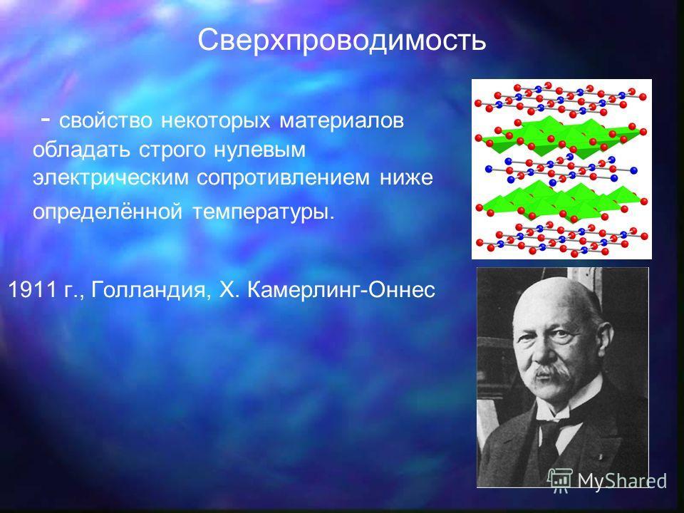 Сверхпроводимость - свойство некоторых материалов обладать строго нулевым электрическим сопротивлением ниже определённой температуры. 1911 г., Голландия, Х. Камерлинг-Оннес