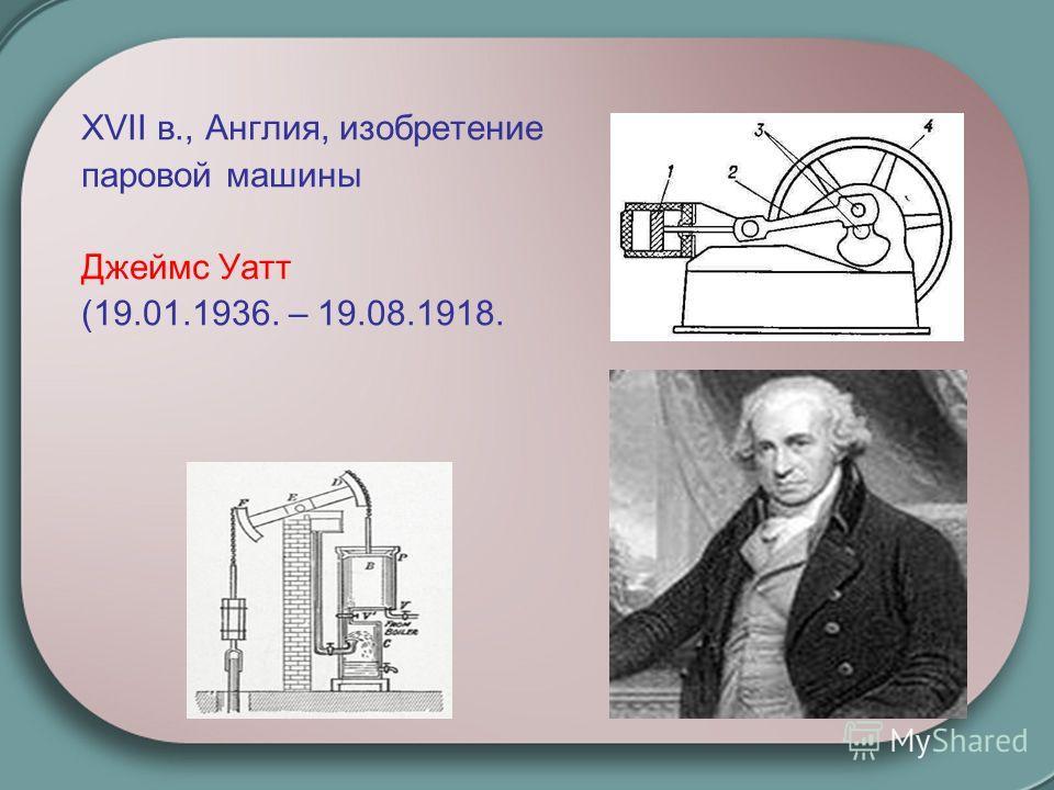 XVII в., Англия, изобретение паровой машины Джеймс Уатт (19.01.1936. – 19.08.1918.
