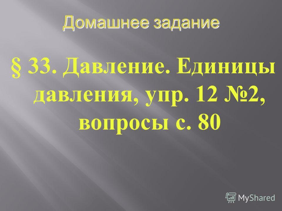 § 33. Давление. Единицы давления, упр. 12 2, вопросы с. 80