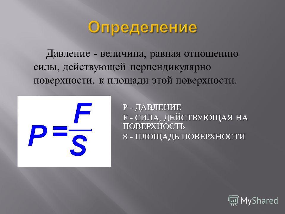 P - ДАВЛЕНИЕ F - СИЛА, ДЕЙСТВУЮЩАЯ НА ПОВЕРХНОСТЬ S - ПЛОЩАДЬ ПОВЕРХНОСТИ Давление - величина, равная отношению силы, действующей перпендикулярно поверхности, к площади этой поверхности.