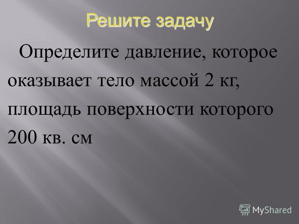 Определите давление, которое оказывает тело массой 2 кг, площадь поверхности которого 200 кв. см