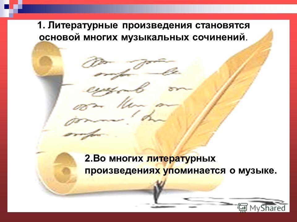 1. Литературные произведения становятся основой многих музыкальных сочинений. 2.Во многих литературных произведениях упоминается о музыке.