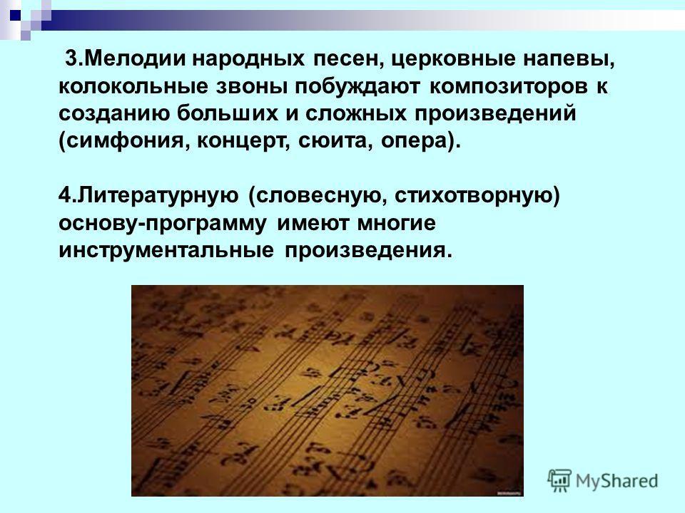 3.Мелодии народных песен, церковные напевы, колокольные звоны побуждают композиторов к созданию больших и сложных произведений (симфония, концерт, сюита, опера). 4.Литературную (словесную, стихотворную) основу-программу имеют многие инструментальные