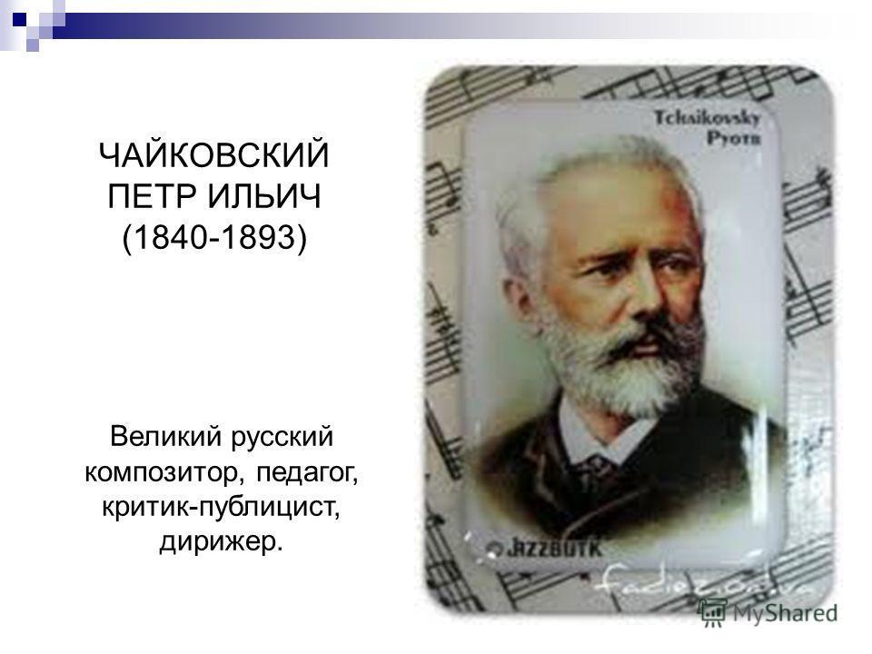 ЧАЙКОВСКИЙ ПЕТР ИЛЬИЧ (1840-1893) Великий русский композитор, педагог, критик-публицист, дирижер.