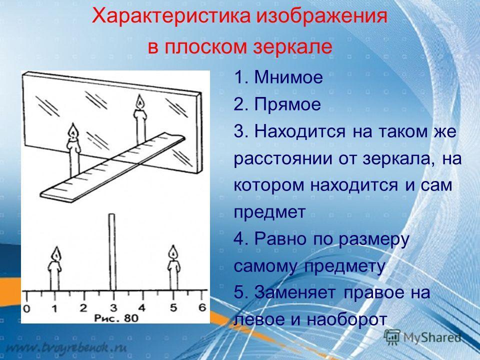 Характеристика изображения в плоском зеркале 1. Мнимое 2. Прямое 3. Находится на таком же расстоянии от зеркала, на котором находится и сам предмет 4. Равно по размеру самому предмету 5. Заменяет правое на левое и наоборот